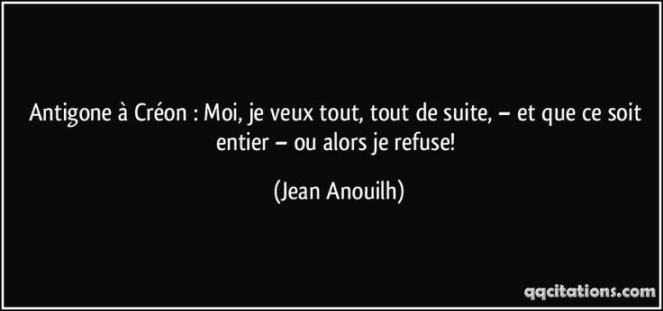 Antigone à Créon : Moi, je veux tout, tout de suite, – et que ce soit entier – ou alors je refuse! (Jean Anouilh) #citations #JeanAnouilh