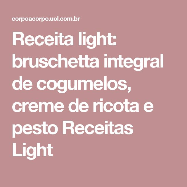 Receita light: bruschetta integral de cogumelos, creme de ricota e pesto   Receitas Light