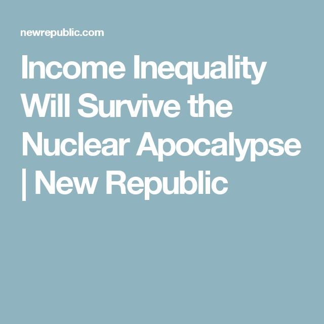 Income Inequality Will Survive the Nuclear Apocalypse | New Republic