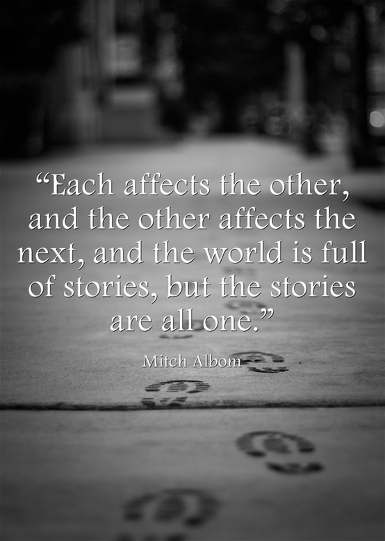 Each affects the other, and the other affects the next, and the world is full of stories, but the stories are all one. -The Five People You Meet In Heaven by Mitch Albom