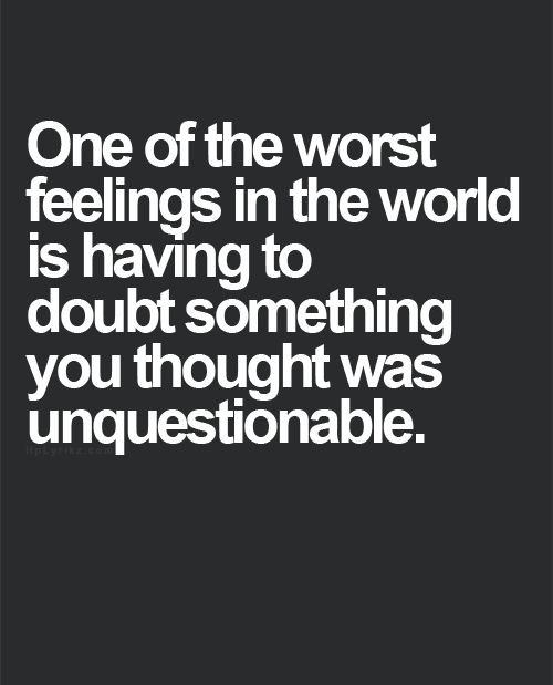 One of the worst feelings in the world is having to doubt something that you thought was unquestionable.