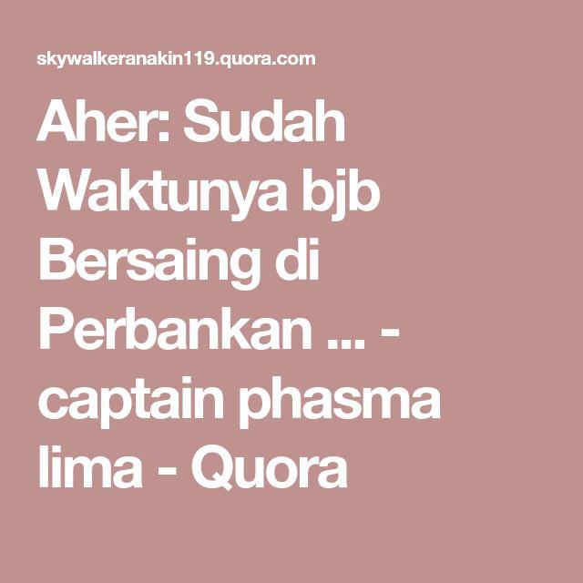 Aher: Sudah Waktunya bjb Bersaing di Perbankan ... - captain phasma lima - Quora