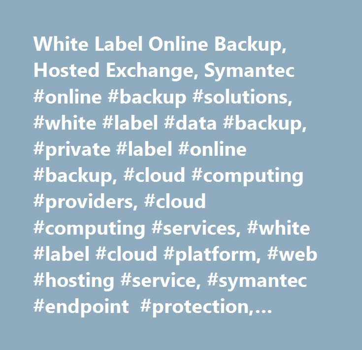 White Label Online Backup, Hosted Exchange, Symantec #online #backup #solutions, #white #label #data #backup, #private #label #online #backup, #cloud #computing #providers, #cloud #computing #services, #white #label #cloud #platform, #web #hosting #service, #symantec #endpoint #protection, #online #backup #solutions, #hipaa #privacy #rule, #hosted #exchange #2013…
