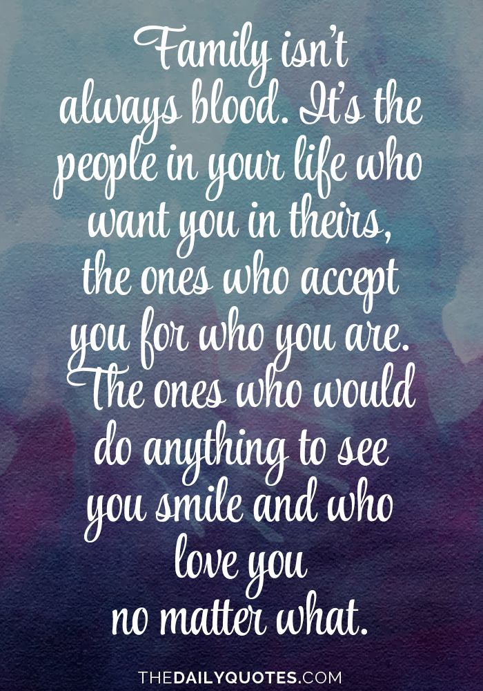Family isn't always blood. It's the people in your life who want you in theirs, the ones who accept you for who you are. The ones who would do anything to see you smile and who love you no matter what. thedailyquotes.com