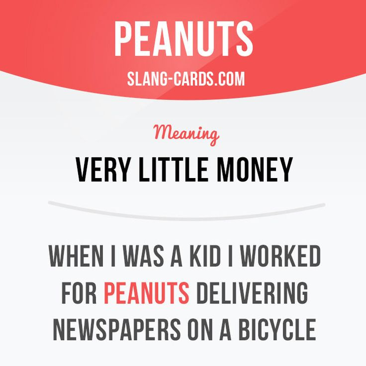 """Peanuts"" means ""very little money"". Example: When I was a kid I worked for peanuts delivering newspapers on a bicycle. Want to learn English? Choose your topic here: learzing.com #slang #saying #sayings #phrase #phrases #expression #expressions #english #englishlanguage #learnenglish #studyenglish #language #vocabulary #dictionary #efl #esl #tefl #tedl #toefl #toeic #ielts #englishlearning #funenglish #easyenglish #peanuts #money"