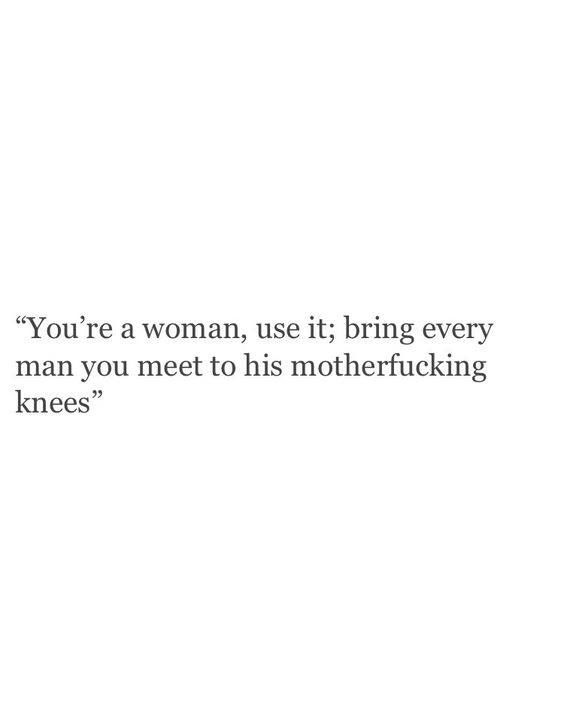 You're a woman, use it, bring every man you meet to his motherfucking knees…