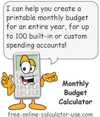 Monthly Budget Calculator:  This free online calculator will allow you to enter budgeted amounts for each of the twelve months of the year for one income category and nine separate budget categories -- each containing up to ten customizable accounts. Plus, the calculator will give you the option of printing out a customized blank budget worksheet and/or a completed budget spread sheet. In both cases you can choose to create the report in a detailed form or in a summary form.