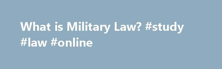 What is Military Law? #study #law #online http://laws.remmont.com/what-is-military-law-study-law-online/  #military law # What is Military Law? Definition of Military Law Military law is all legal structures that govern military personnel. Topics covered by military cover service members' conduct while in training or on active duty, protections of military spouses, and service members' reentry into civil society when their tours of duty are over. The […]
