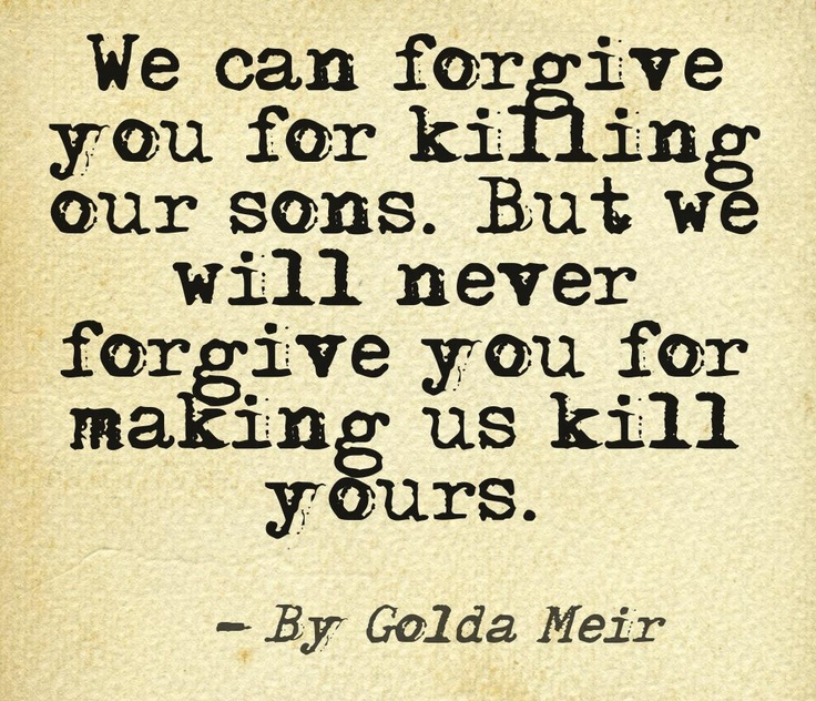 Golda Meir - We can forgive you for killing our sons, but we will never forgive you for making us kill yours.