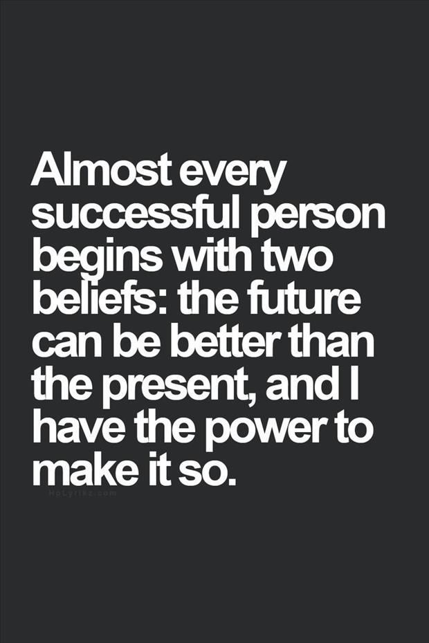 """""""Almost every succesful person begins with two beliefs: the future can be better than the present, and I have the power to make it so."""" You all have the power!"""