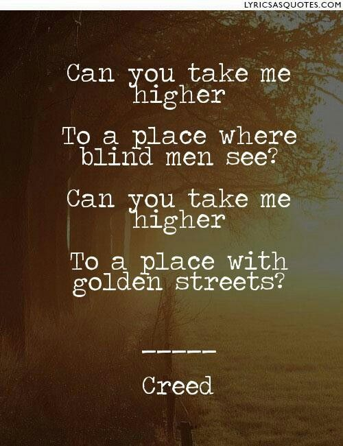 Higher #Creed http://www.lyricsasquotes.com/can-you-take-me-higher-to-place-where-blind-men-see-can-you-take-me-higher-to-place-with-golden-streets-creed-%20262096%3E/