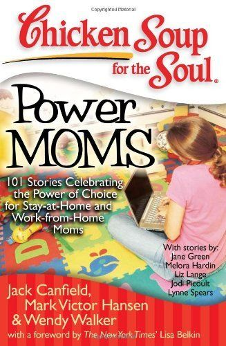 Chicken Soup for the Soul: Power Moms - 101 Stories Celebrating the Power of Choice for Stay-at-Home and Work-from-Home Moms by Jack Canfield, http://www.amazon.com/dp/1935096311/ref=cm_sw_r_pi_dp_nVDhrb0W0WBTB
