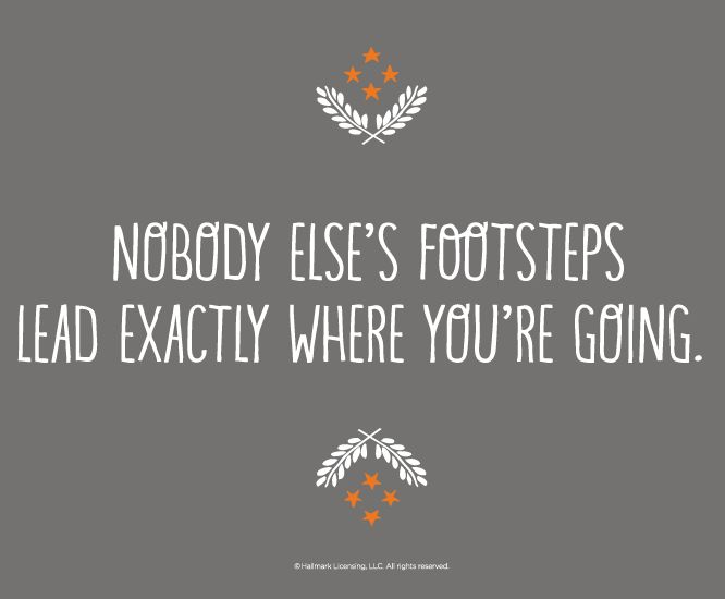 Graduation Quotes: Nobody else's footsteps lead exactly where you're going.