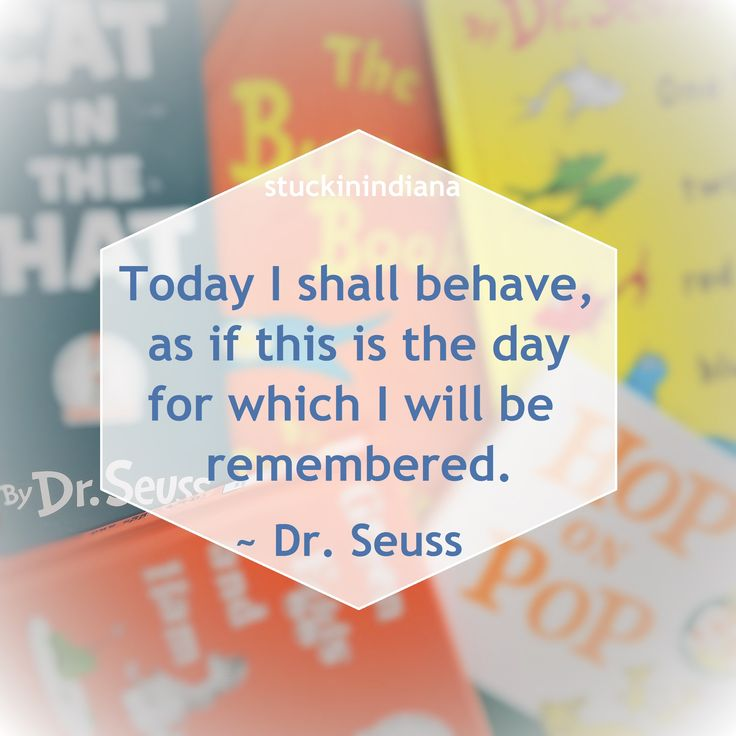 """""""Today I shall behave, as if this is the day for which I will be remembered."""" ~ Dr. Seuss #quote"""