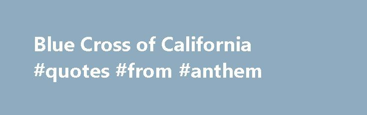 Blue Cross of California #quotes #from #anthem http://south-carolina.nef2.com/blue-cross-of-california-quotes-from-anthem/  # Blue Cross of California Home Blue Cross of California Blue Cross and Blue Shield of California For individuals and families throughout the state of California, Anthem brings you smart health plans to fit your life plans. Anthem Blue Cross Blue Shield has been providing reliable health care options to residents of California since 1937. With one of the largest…