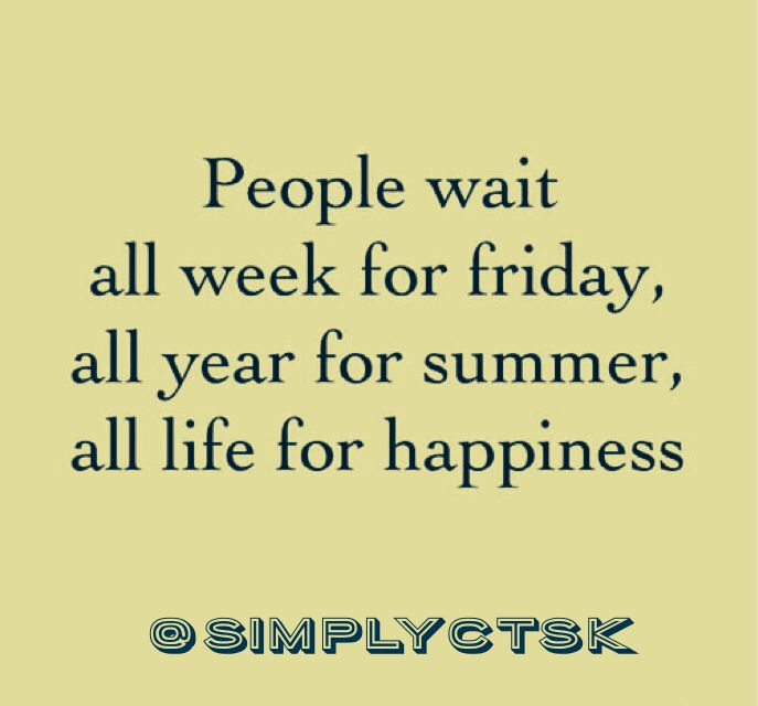 """People wait all week for #Friday, all year for #summer and all life for #Happiness. ""  @SimplyCTSK"