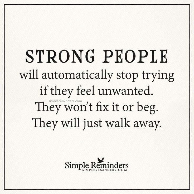 Strong people Strong people will automatically stop trying if they feel unwanted. They won't fix it or beg. They will just walk away. — Unknown Author