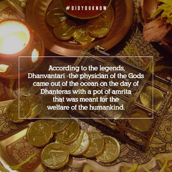 """Dhanteras (Hindi: धनतेरस, Sanskrit/Marathi: धनत्रयोदशी) is the first day of the five-day Diwali Festival as celebrated in India. The festival, known as """"Dhanatrayodashi"""" or """"Dhanvantari Trayodashi"""".The word Dhan means wealth and Teras means 13th day as per Hindu calendar. It is celebrated on the thirteenth lunar day of Krishna paksha (dark fortnight) in the Hindu calendar month of Ashvin."""