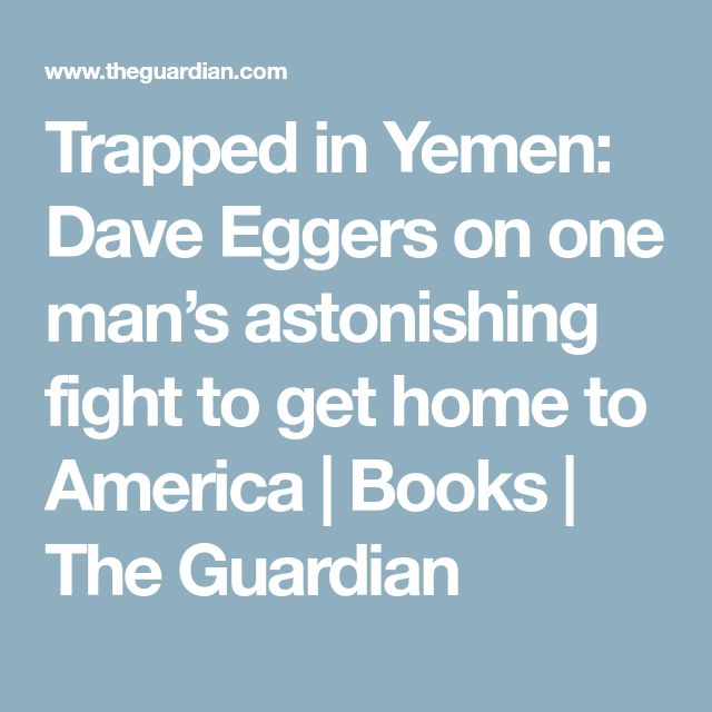 Trapped in Yemen: Dave Eggers on one man's astonishing fight to get home to America | Books | The Guardian