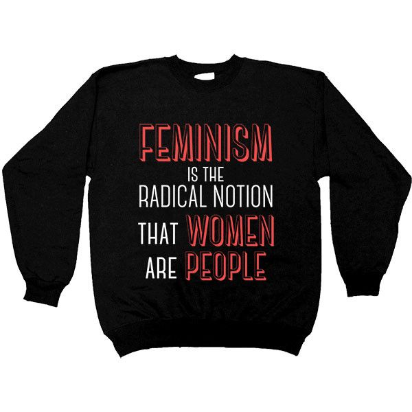 Feminism Is The Radical Notion That Women Are People -- Unisex Sweatshirt