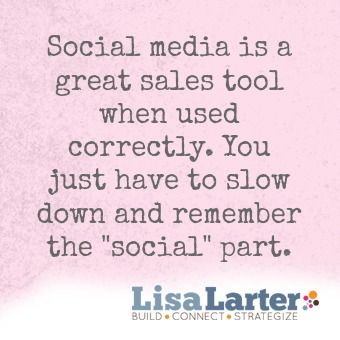 """Social media is a great sales tool when used correctly. You just have to slow down and remember the 'social' part."" - https://www.lisalarter.com/"