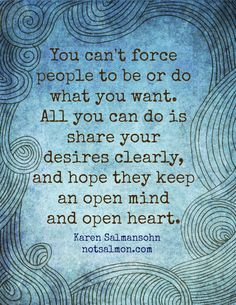 You cant force people to be or do what you want. All you can do is share your desires clearly and hope they keep an open mind and heart. @notsalmon Karen Salmansohn
