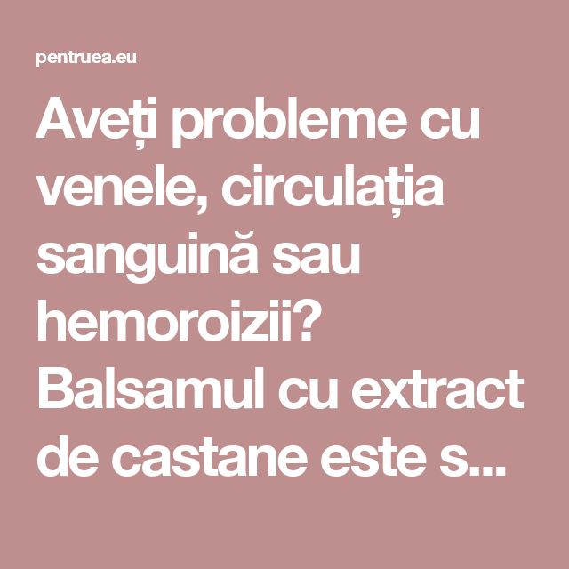 Aveți probleme cu venele, circulația sanguină sau hemoroizii? Balsamul cu extract de castane este soluția pentru dumneavoastră! (REȚETA)