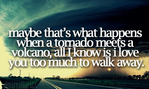 Maybe that's what happens when a tornado meets a volcano. All I know is I love you too much to walk away.