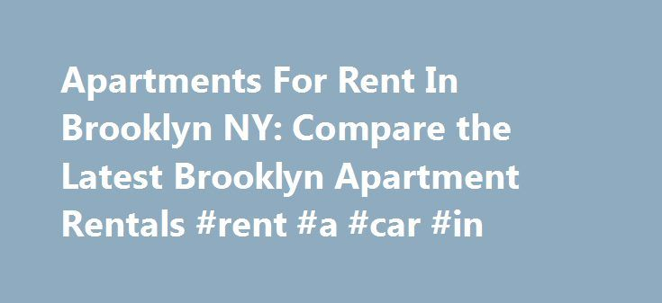Apartments For Rent In Brooklyn NY: Compare the Latest Brooklyn Apartment Rentals #rent #a #car #in http://renta.remmont.com/apartments-for-rent-in-brooklyn-ny-compare-the-latest-brooklyn-apartment-rentals-rent-a-car-in/  #rent for apartment # Some Apartments 1 Hour 1 agent Looking for an apartment for rent in Brooklyn. We include the most recent apartments just released on the market from a significant number of landlords and brokers. That means that you can get a comprehensive list of all…
