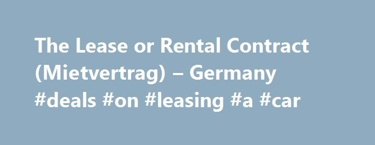 The Lease or Rental Contract (Mietvertrag) – Germany #deals #on #leasing #a #car http://lease.remmont.com/the-lease-or-rental-contract-mietvertrag-germany-deals-on-leasing-a-car/  The Lease or Rental Contract (Mietvertrag ) Understand what to expect from the tenancy agreement when renting property in Germany. Applying for Rented Accommodation When applying for rented accommodation, it is good to have an application portfolio which can be sent to the landlord or agency on request. This should…
