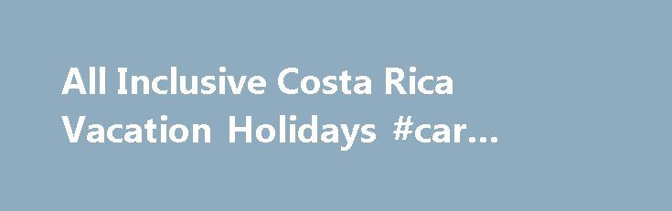 All Inclusive Costa Rica Vacation Holidays #car #rental #compare http://renta.remmont.com/all-inclusive-costa-rica-vacation-holidays-car-rental-compare/  #costa rica rentals # About Us Welcome to Costa Rican Rentals! Here you will find the perfect luxury Costa Rica family vacation villarentals. We offer all-inclusive packages that come complete with cook, maid and houseboy. In addition we offer non-inclusive properties for guests looking to create their own vacation experience. We…