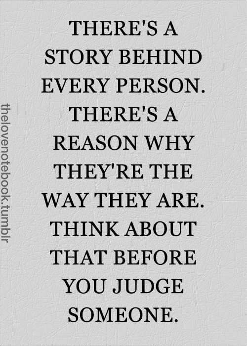 """Before you start criticizing, judging, saying """"If I were them.."""", and condoning others' choices, think for a moment how little, if anything, you know about that person, or what they went through, and what brought them to be in that stage of life. Chance are, if you knew, you'd be helping them up, instead of kicking then down with your unsolicited ''self-righteousness"""".."""