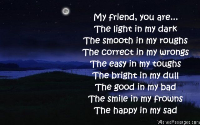 My friend, you are… the light in my dark, the smooth in my roughs. The correct in my wrong, the easy in my toughs. The bright in my dull, the good in my bad. The smile in my frowns, the happy in my sad. Good night. via WishesMessages.com
