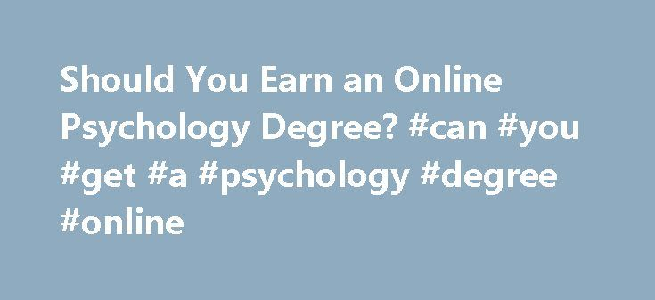 Should You Earn an Online Psychology Degree? #can #you #get #a #psychology #degree #online http://swaziland.nef2.com/should-you-earn-an-online-psychology-degree-can-you-get-a-psychology-degree-online/  # Should You Earn an Online Psychology Degree? Updated April 23, 2016 Online psychology degrees are more available than ever before, but does that mean that this is the best option for your needs? Distance education is accessible and convenient, which has helped make online psychology degrees…