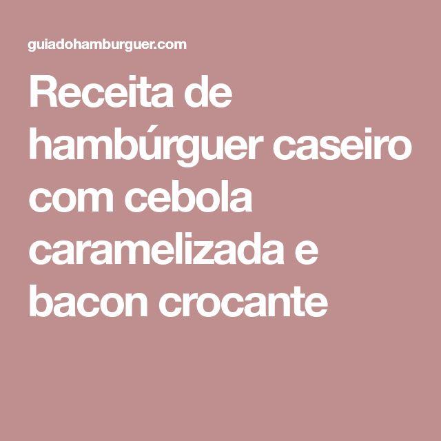 Receita de hambúrguer caseiro com cebola caramelizada e bacon crocante