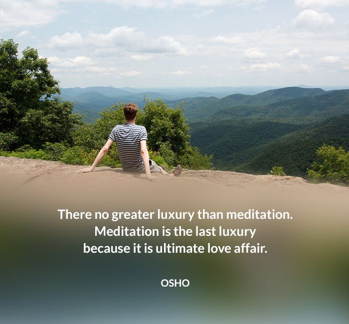 There no greater luxury than meditation. Meditation is the last luxury because it is ultimate love affair. OSHO #meditation #luxury #ultimate #love #affair #osho #quote