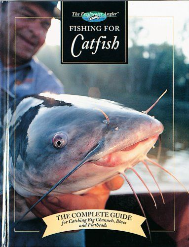 Fishing for Catfish: The Complete Guide for Catching Big Channels, Blues and Flatheads (Freshwater Angler)