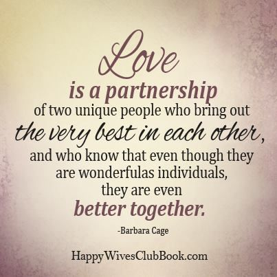 Love is a partnership of two unique people who bring out the very best in each other, and who know that even though they are wonderful as individuals, they are even better together.