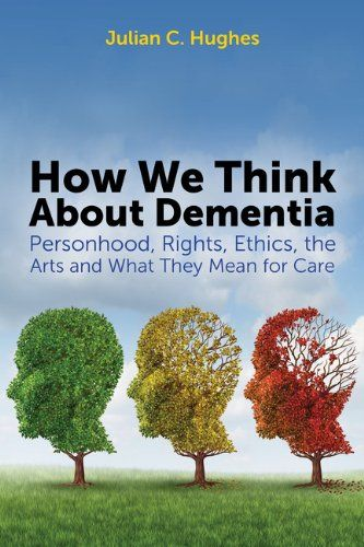 How We Think About Dementia: Personhood, Rights, Ethics, the Arts and What They Mean for Care by Julian C. Hughes