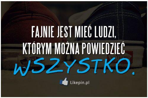 Fajnie jest mieć ludzi, którym można powiedzieć wszystko | LikePin.pl - Cytaty, Sentencje, Demoty
