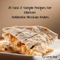 25 Fast & Simple Recipes for Chicken Authentic Mexican Dishes (Fast & Simple Chicken Recipes Cookbook Collection)  By Gavin Ray