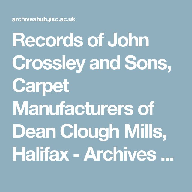 Records of John Crossley and Sons, Carpet Manufacturers of Dean Clough Mills, Halifax - Archives Hub