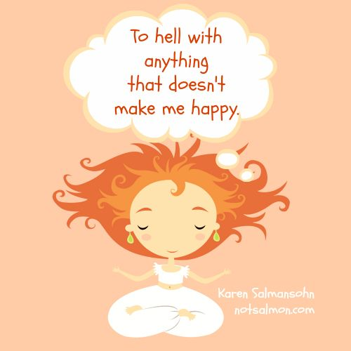 To hell with anything that doesn't make me #happy.  @notsalmon Karen Salmansohn Karen Salmansohn Karen Salmansohn (Psssst...I sell this in my shop on tee shirts & yoga mats etc... Click poster to see!)