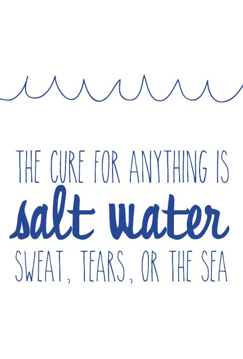 The cure for anything is salt water - sweat, tears, or the sea.  (The College Prepster)