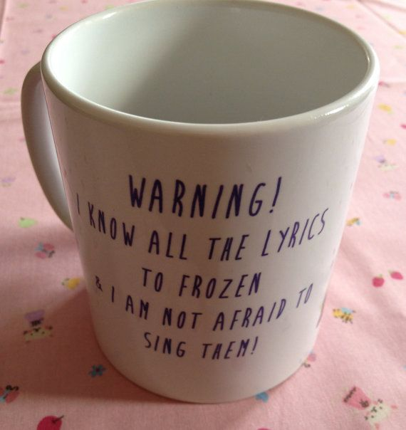 Lovely china tea or coffee mug printed with Warning, i know all the lyrics to frozen and i am not afraid to sing them design.    * Great quote with