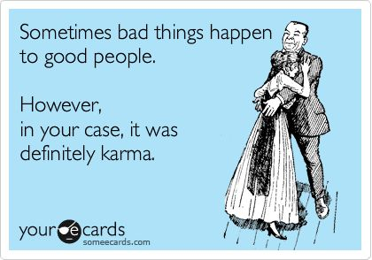 Sometimes bad things happen to good people. However, in your case, it was definitely karma.Karma It, Bad Things, Things Happen, Karma Humor, Karma Ecards, Karma Funny, Definition Karma, Bad E Cards, Bad People Ecards