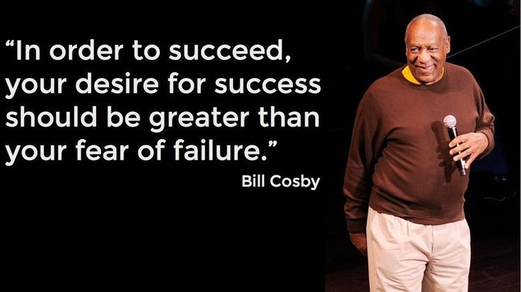 """In order to succeed, your desire for success should be greater than your fear of failure."" -- Bill Cosby"