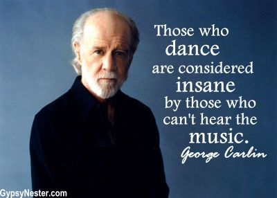 Those who dance are considered insane by those who can't hear the music. George Carlin