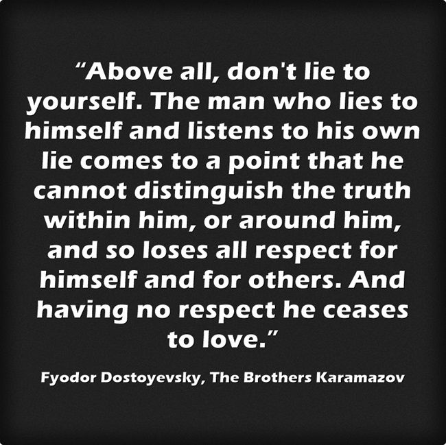 """Above all, don't lie to yourself. The man who lies to himself and listens to his own lie comes to a point that he cannot distinguish the truth within him, or around him, and so loses all respect for himself and for others. And having no respect he ceases to love."""