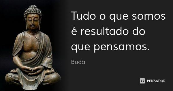Tudo o que somos é resultado do que pensamos. — Buda